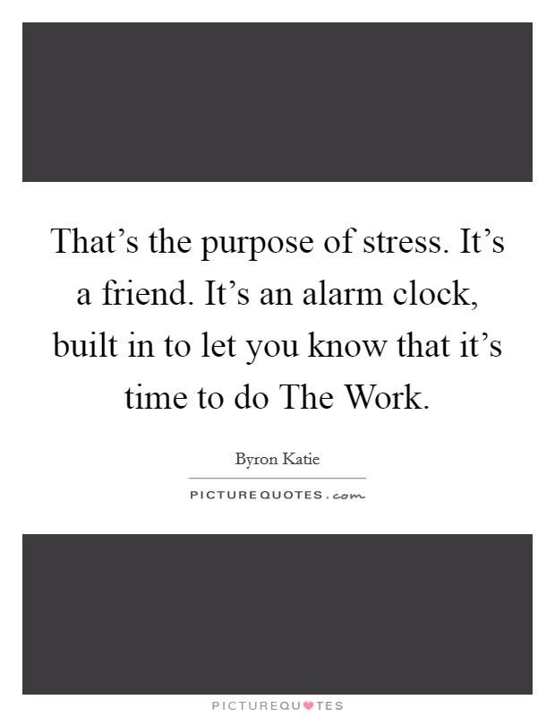 That's the purpose of stress. It's a friend. It's an alarm clock, built in to let you know that it's time to do The Work Picture Quote #1