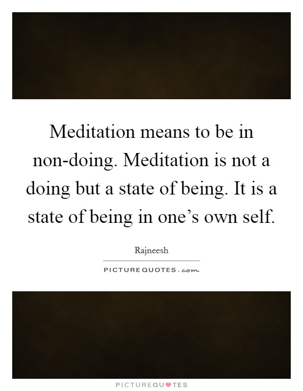 Meditation means to be in non-doing. Meditation is not a doing but a state of being. It is a state of being in one's own self Picture Quote #1
