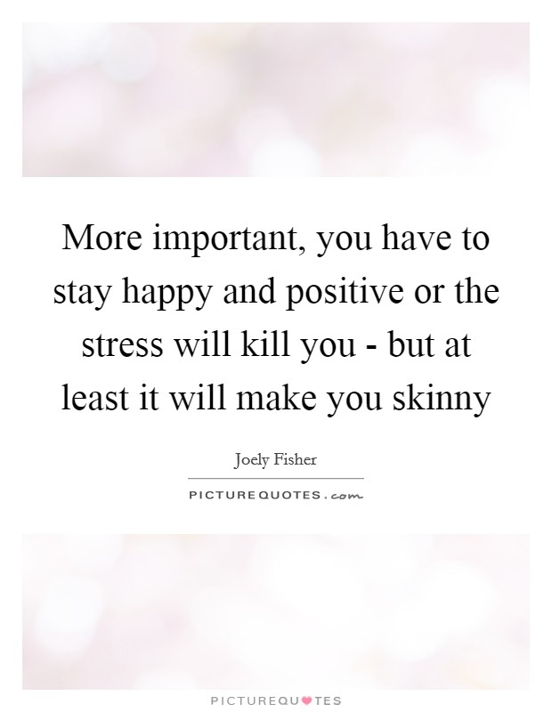 More important, you have to stay happy and positive or the stress will kill you - but at least it will make you skinny Picture Quote #1