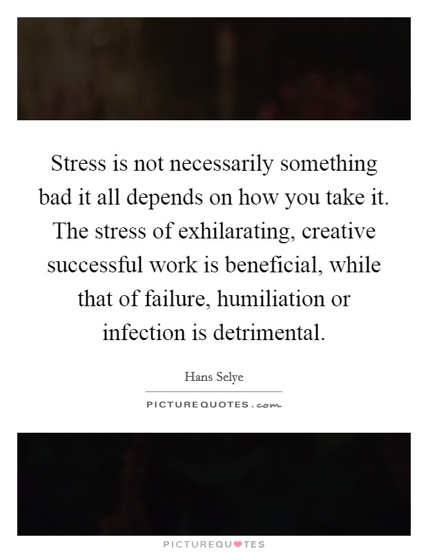 Stress is not necessarily something bad it all depends on how you take it. The stress of exhilarating, creative successful work is beneficial, while that of failure, humiliation or infection is detrimental Picture Quote #1