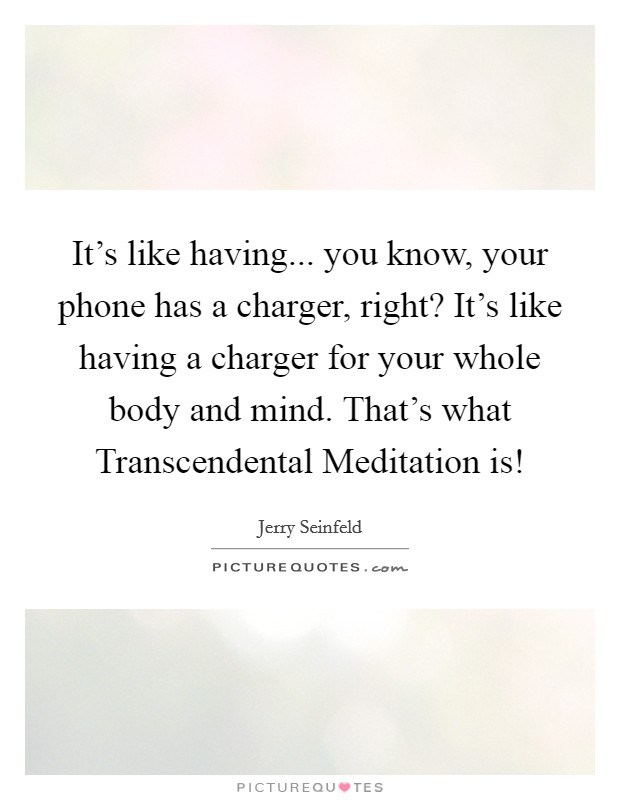 It's like having... you know, your phone has a charger, right? It's like having a charger for your whole body and mind. That's what Transcendental Meditation is! Picture Quote #1