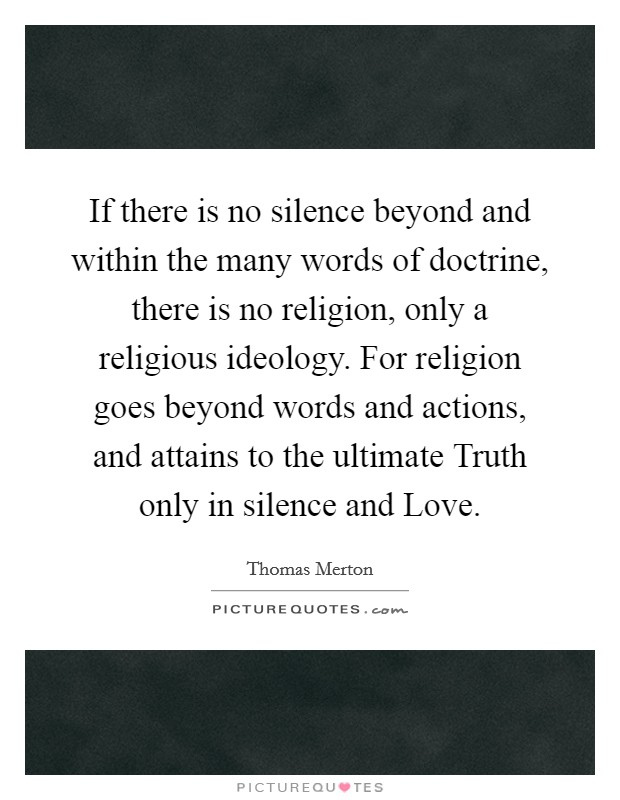If there is no silence beyond and within the many words of doctrine, there is no religion, only a religious ideology. For religion goes beyond words and actions, and attains to the ultimate Truth only in silence and Love Picture Quote #1