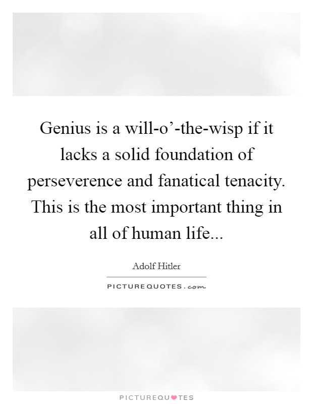 Genius is a will-o'-the-wisp if it lacks a solid foundation of perseverence and fanatical tenacity. This is the most important thing in all of human life Picture Quote #1