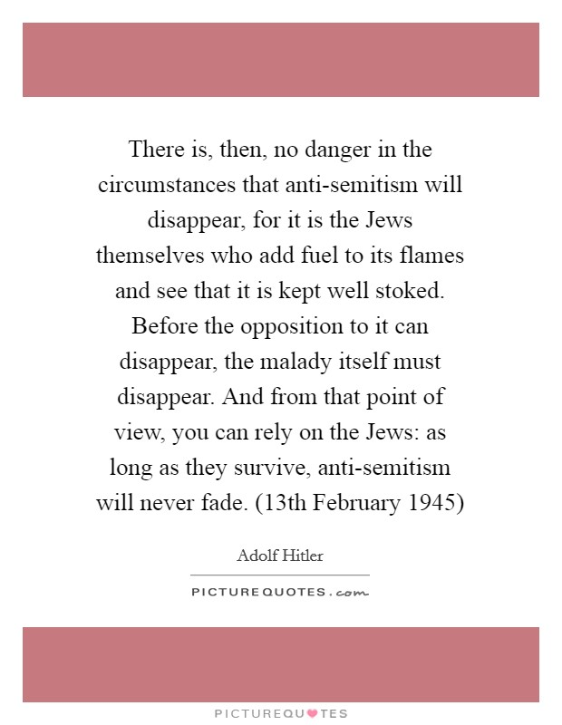 There is, then, no danger in the circumstances that anti-semitism will disappear, for it is the Jews themselves who add fuel to its flames and see that it is kept well stoked. Before the opposition to it can disappear, the malady itself must disappear. And from that point of view, you can rely on the Jews: as long as they survive, anti-semitism will never fade. (13th February 1945) Picture Quote #1