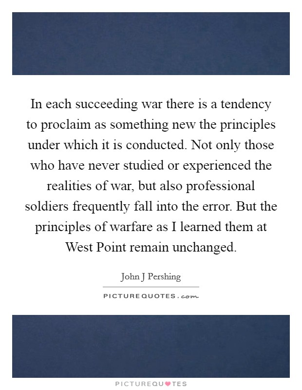 In each succeeding war there is a tendency to proclaim as something new the principles under which it is conducted. Not only those who have never studied or experienced the realities of war, but also professional soldiers frequently fall into the error. But the principles of warfare as I learned them at West Point remain unchanged Picture Quote #1