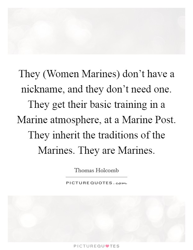 They (Women Marines) don't have a nickname, and they don't need one. They get their basic training in a Marine atmosphere, at a Marine Post. They inherit the traditions of the Marines. They are Marines Picture Quote #1