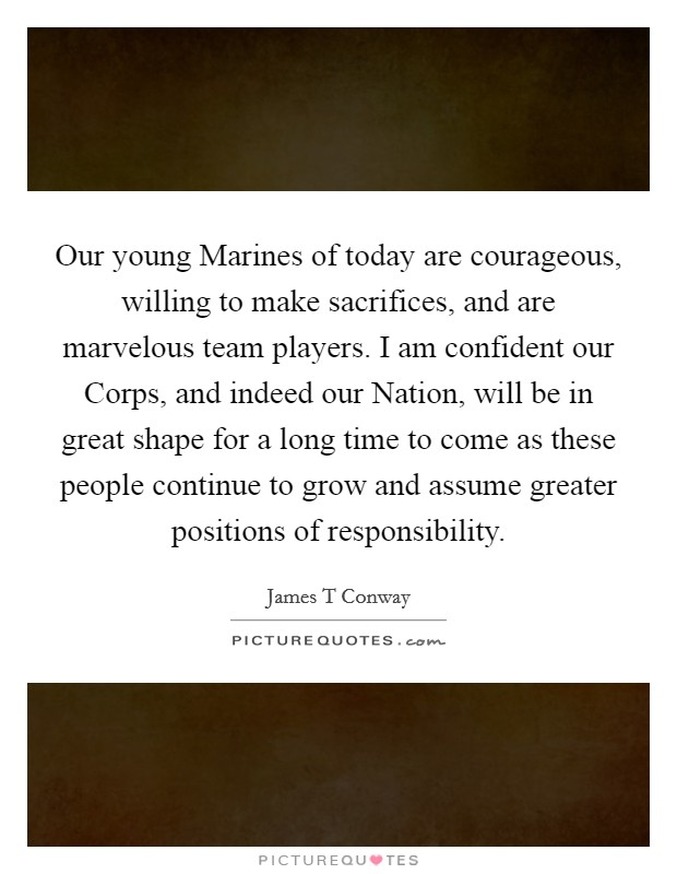 Our young Marines of today are courageous, willing to make sacrifices, and are marvelous team players. I am confident our Corps, and indeed our Nation, will be in great shape for a long time to come as these people continue to grow and assume greater positions of responsibility Picture Quote #1