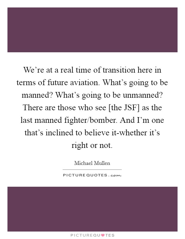We're at a real time of transition here in terms of future aviation. What's going to be manned? What's going to be unmanned? There are those who see [the JSF] as the last manned fighter/bomber. And I'm one that's inclined to believe it-whether it's right or not Picture Quote #1