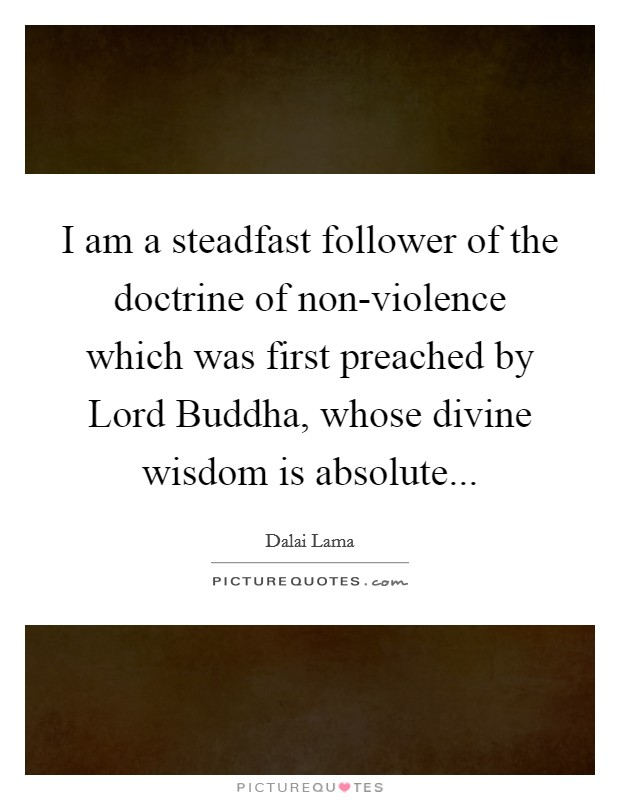 I am a steadfast follower of the doctrine of non-violence which was first preached by Lord Buddha, whose divine wisdom is absolute Picture Quote #1