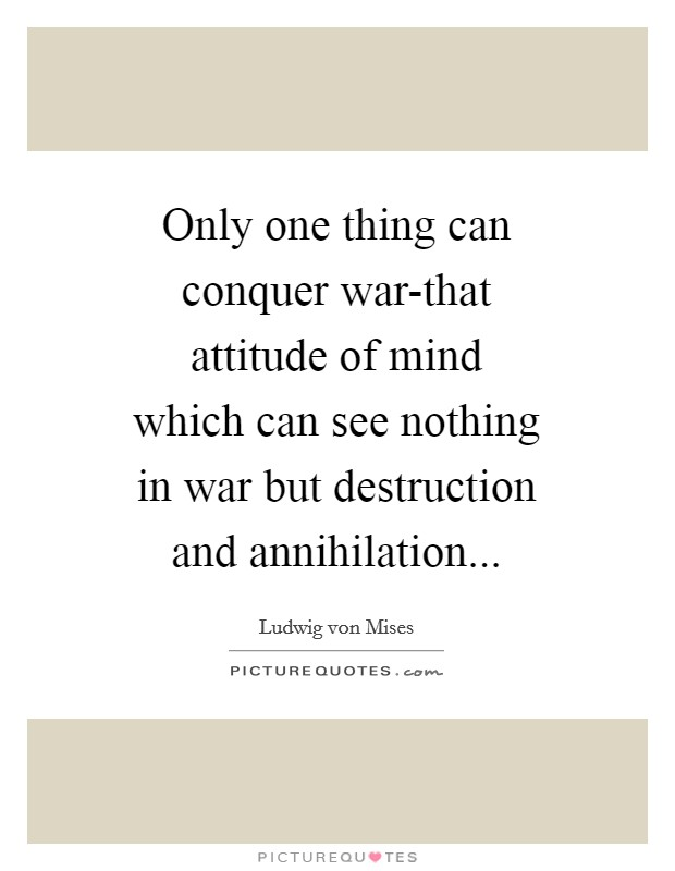 Only one thing can conquer war-that attitude of mind which can see nothing in war but destruction and annihilation Picture Quote #1