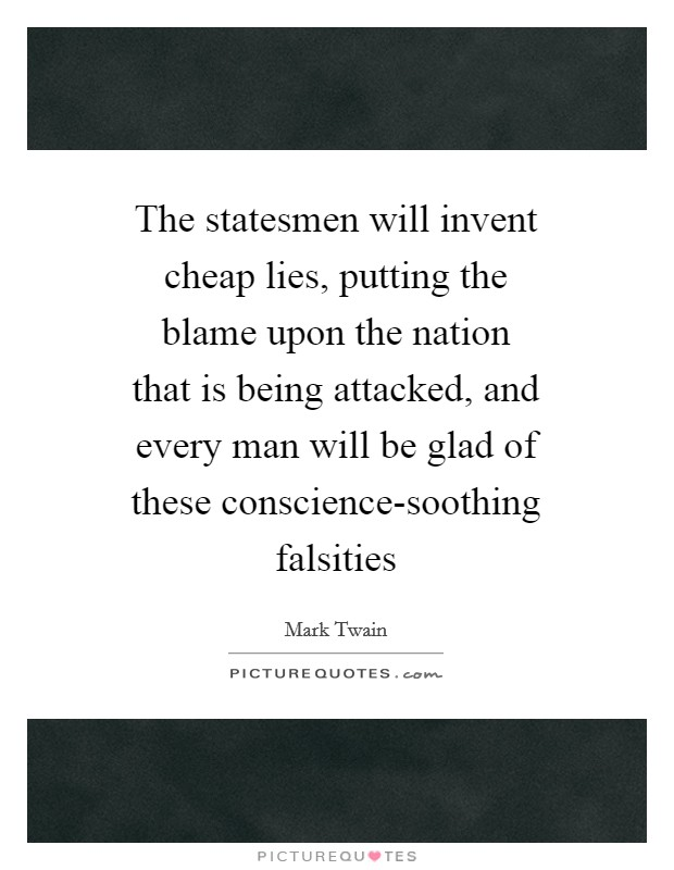 The statesmen will invent cheap lies, putting the blame upon the nation that is being attacked, and every man will be glad of these conscience-soothing falsities Picture Quote #1
