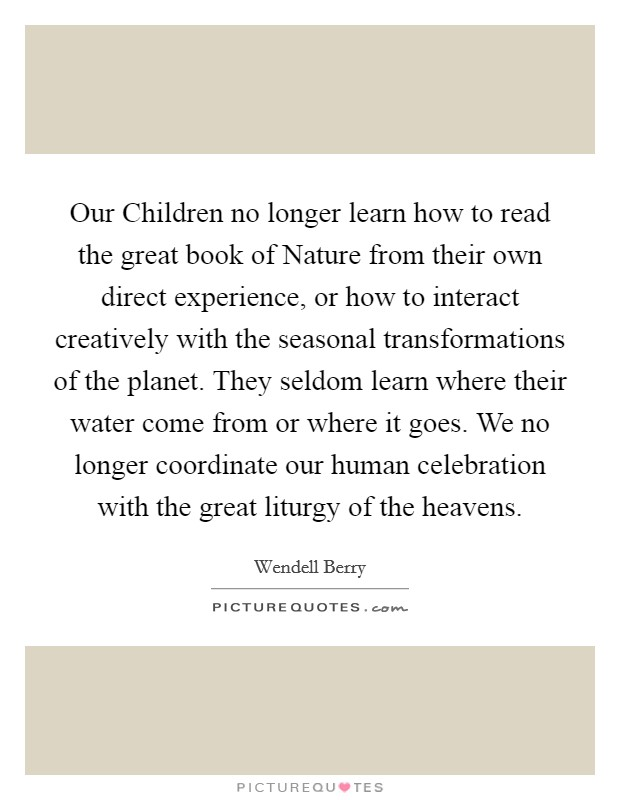 Our Children no longer learn how to read the great book of Nature from their own direct experience, or how to interact creatively with the seasonal transformations of the planet. They seldom learn where their water come from or where it goes. We no longer coordinate our human celebration with the great liturgy of the heavens Picture Quote #1