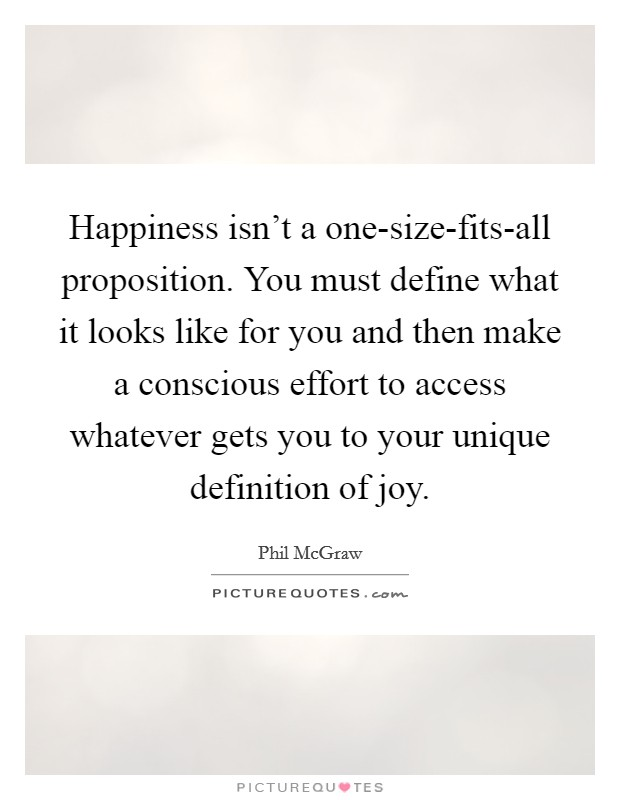 Happiness isn't a one-size-fits-all proposition. You must define what it looks like for you and then make a conscious effort to access whatever gets you to your unique definition of joy Picture Quote #1