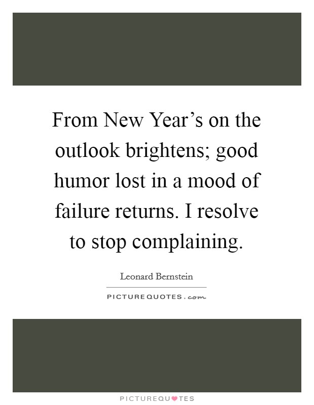 From New Year's on the outlook brightens; good humor lost in a mood of failure returns. I resolve to stop complaining Picture Quote #1