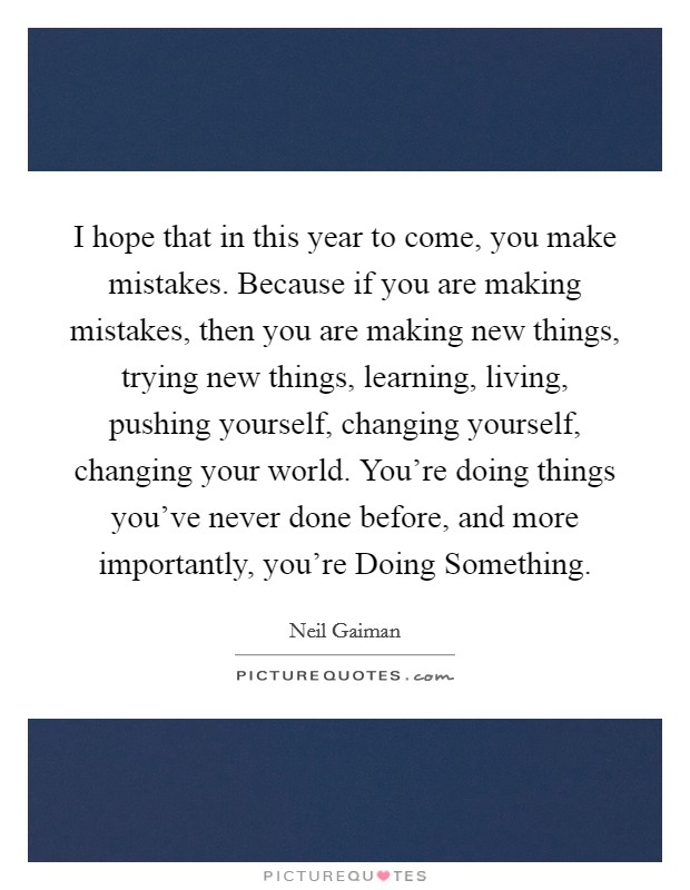 I hope that in this year to come, you make mistakes. Because if you are making mistakes, then you are making new things, trying new things, learning, living, pushing yourself, changing yourself, changing your world. You're doing things you've never done before, and more importantly, you're Doing Something Picture Quote #1