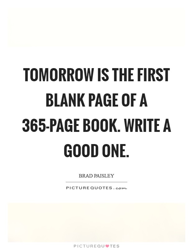 Tomorrow is the first blank page of a 365-page book. Write a good one Picture Quote #1