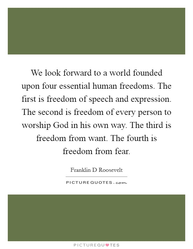 We look forward to a world founded upon four essential human freedoms. The first is freedom of speech and expression. The second is freedom of every person to worship God in his own way. The third is freedom from want. The fourth is freedom from fear Picture Quote #1