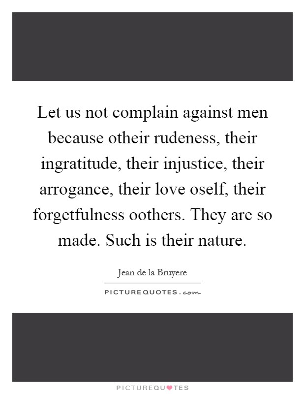 Let us not complain against men because otheir rudeness, their ingratitude, their injustice, their arrogance, their love oself, their forgetfulness oothers. They are so made. Such is their nature Picture Quote #1