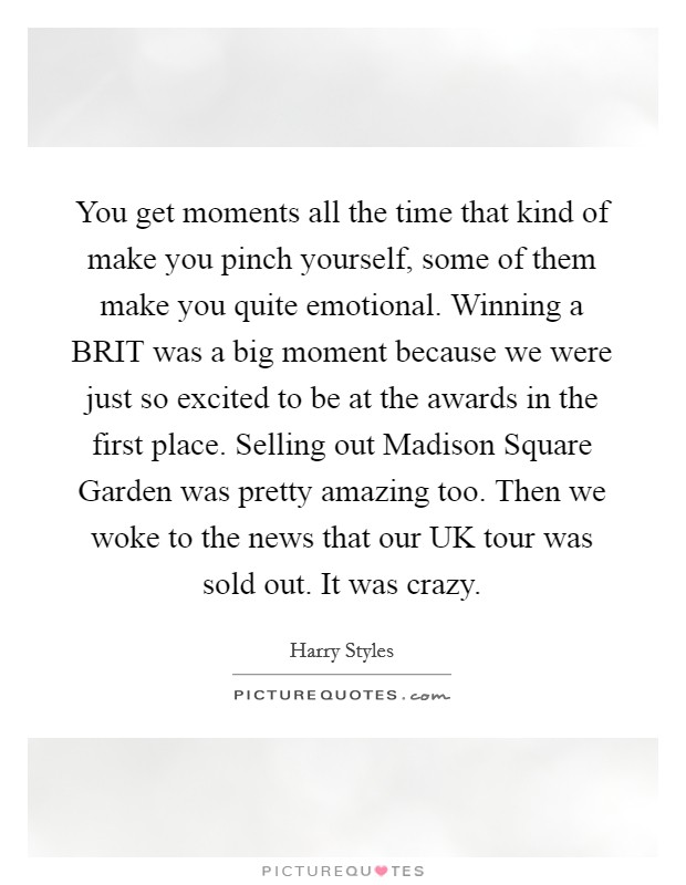 You get moments all the time that kind of make you pinch yourself, some of them make you quite emotional. Winning a BRIT was a big moment because we were just so excited to be at the awards in the first place. Selling out Madison Square Garden was pretty amazing too. Then we woke to the news that our UK tour was sold out. It was crazy Picture Quote #1