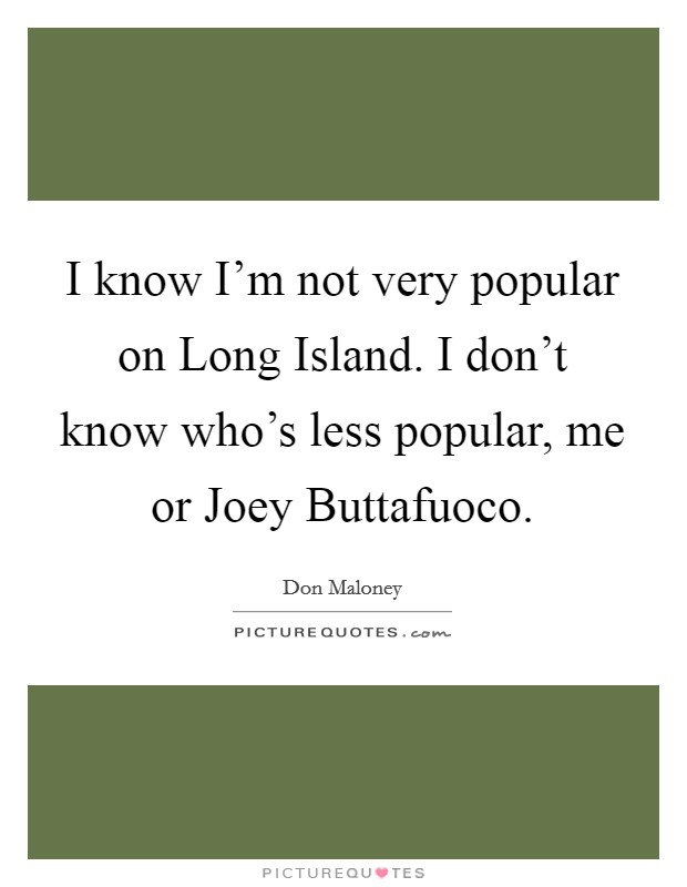 I know I'm not very popular on Long Island. I don't know who's less popular, me or Joey Buttafuoco Picture Quote #1