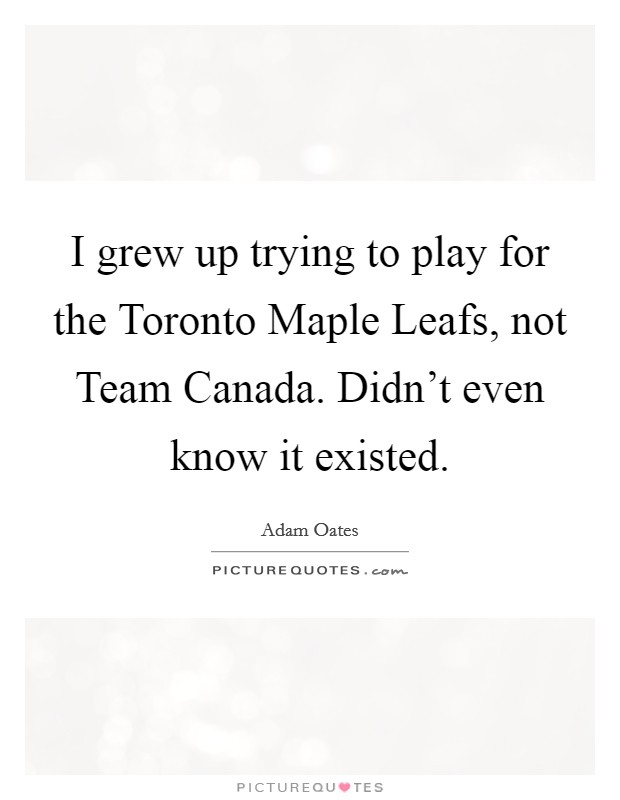 I grew up trying to play for the Toronto Maple Leafs, not Team Canada. Didn't even know it existed Picture Quote #1