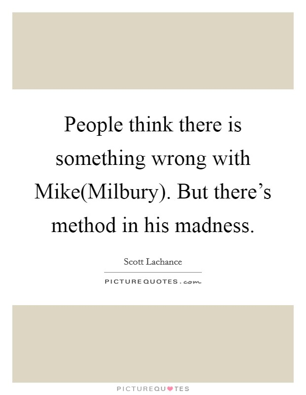People think there is something wrong with Mike(Milbury). But there's method in his madness Picture Quote #1