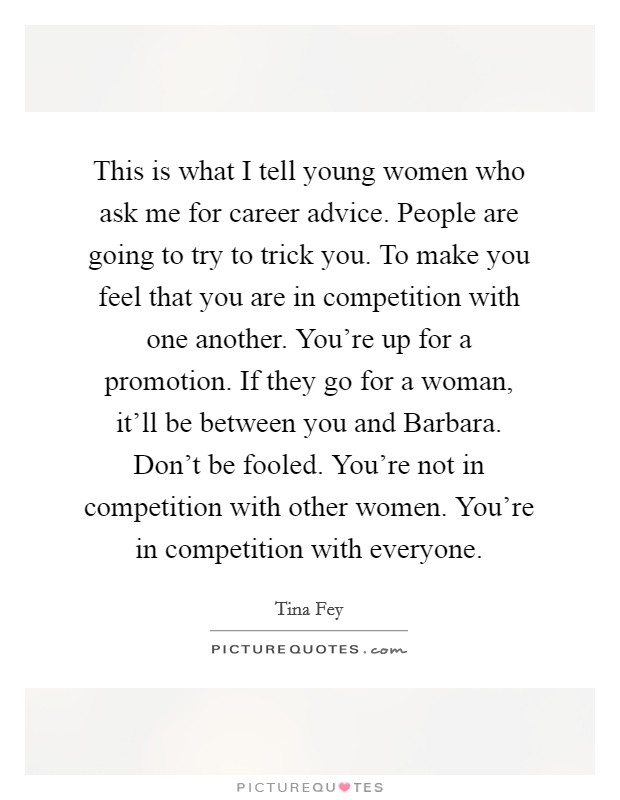 This is what I tell young women who ask me for career advice. People are going to try to trick you. To make you feel that you are in competition with one another. You're up for a promotion. If they go for a woman, it'll be between you and Barbara. Don't be fooled. You're not in competition with other women. You're in competition with everyone Picture Quote #1