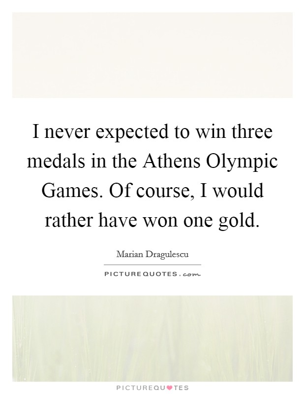 I never expected to win three medals in the Athens Olympic Games. Of course, I would rather have won one gold Picture Quote #1