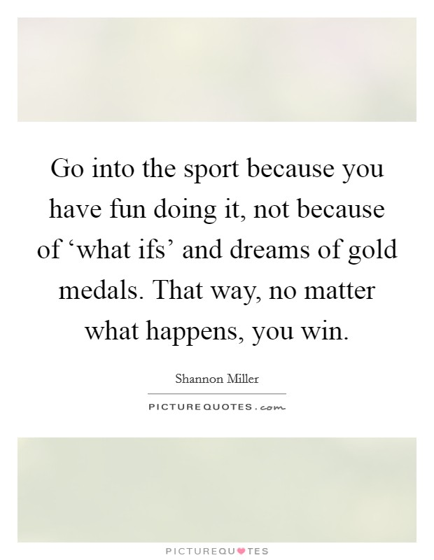 Go into the sport because you have fun doing it, not because of 'what ifs' and dreams of gold medals. That way, no matter what happens, you win Picture Quote #1