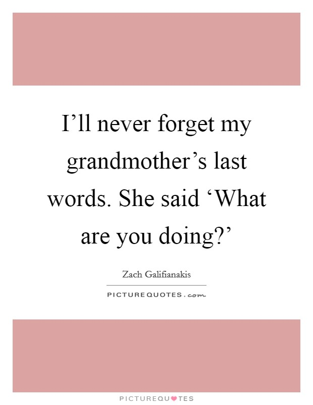 I'll never forget my grandmother's last words. She said 'What are you doing?' Picture Quote #1