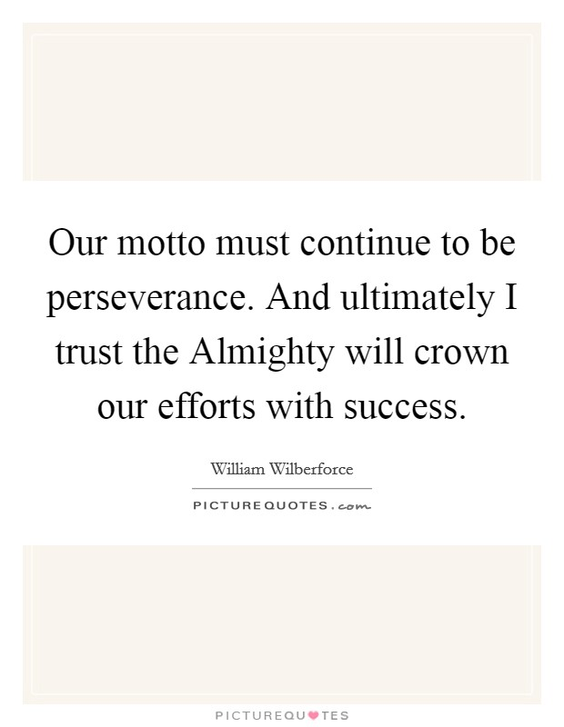 Our motto must continue to be perseverance. And ultimately I trust the Almighty will crown our efforts with success Picture Quote #1