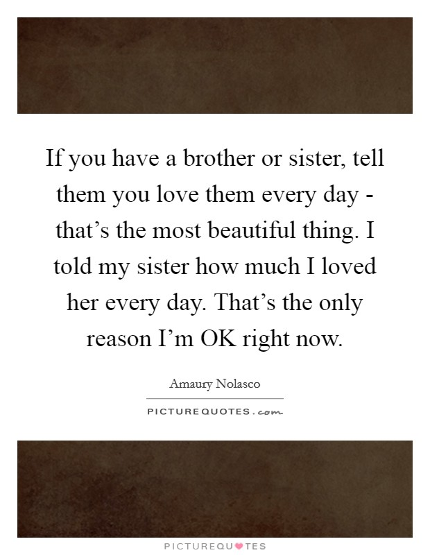 If you have a brother or sister, tell them you love them every day - that's the most beautiful thing. I told my sister how much I loved her every day. That's the only reason I'm OK right now Picture Quote #1