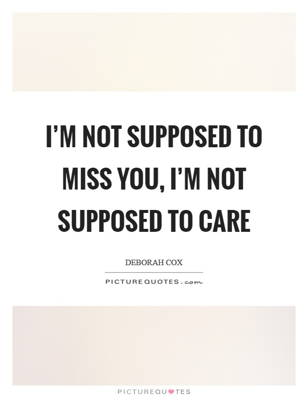 I'm not supposed to miss you, I'm not supposed to care Picture Quote #1