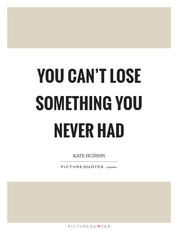 You Can't Lose Something You Never Had Picture Quote #1