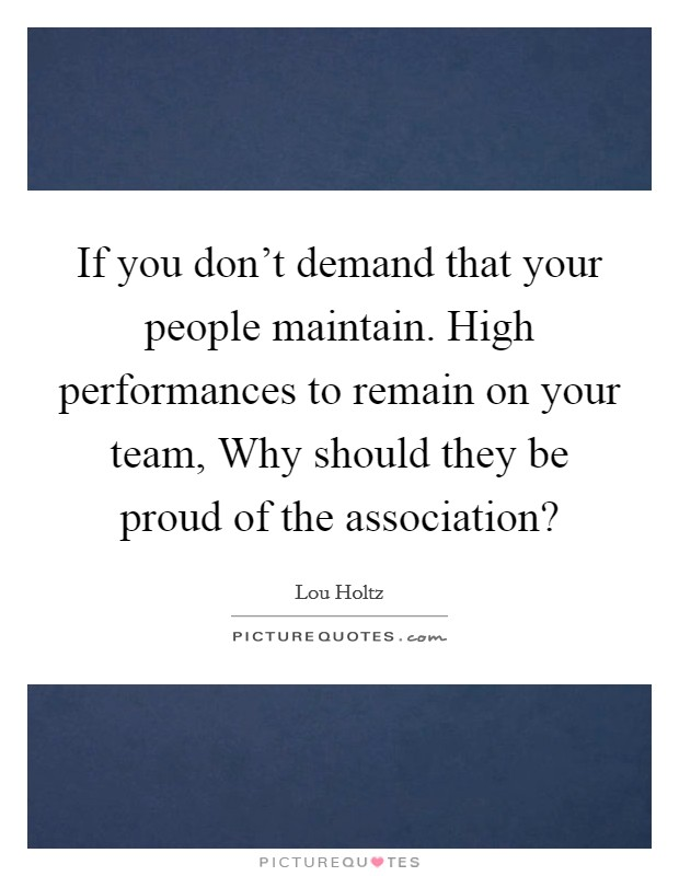 If you don't demand that your people maintain. High performances to remain on your team, Why should they be proud of the association? Picture Quote #1