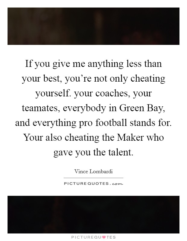 If you give me anything less than your best, you're not only cheating yourself. your coaches, your teamates, everybody in Green Bay, and everything pro football stands for. Your also cheating the Maker who gave you the talent Picture Quote #1