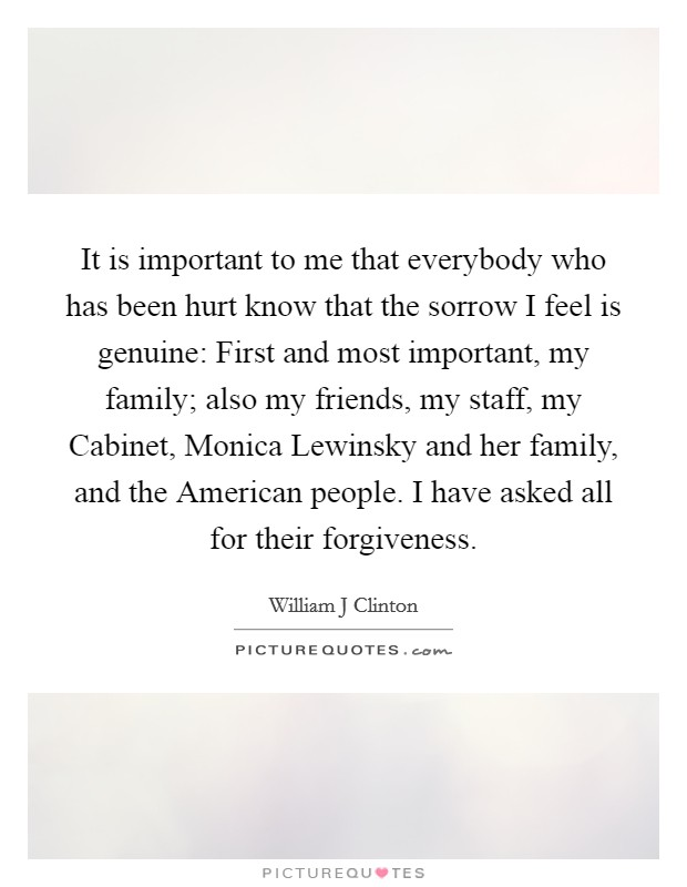It is important to me that everybody who has been hurt know that the sorrow I feel is genuine: First and most important, my family; also my friends, my staff, my Cabinet, Monica Lewinsky and her family, and the American people. I have asked all for their forgiveness Picture Quote #1