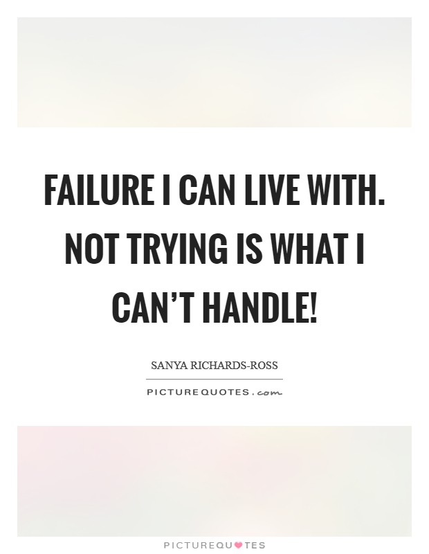 Failure I can live with. Not trying is what I can't handle! Picture Quote #1