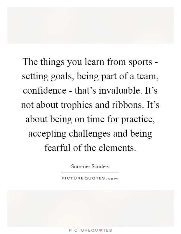 The things you learn from sports - setting goals, being part of a team, confidence - that's invaluable. It's not about trophies and ribbons. It's about being on time for practice, accepting challenges and being fearful of the elements Picture Quote #1