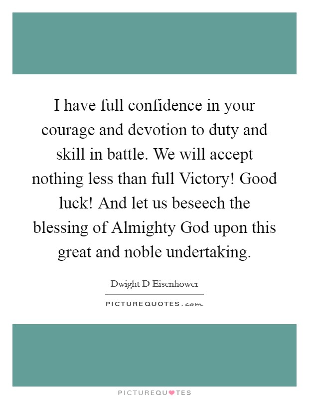 I have full confidence in your courage and devotion to duty and skill in battle. We will accept nothing less than full Victory! Good luck! And let us beseech the blessing of Almighty God upon this great and noble undertaking Picture Quote #1