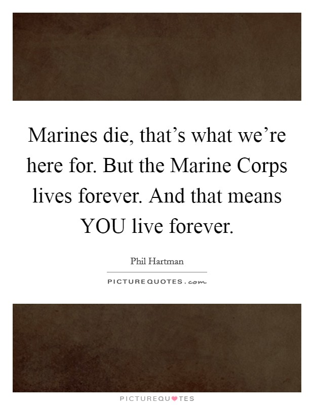 Marines die, that's what we're here for. But the Marine Corps lives forever. And that means YOU live forever Picture Quote #1