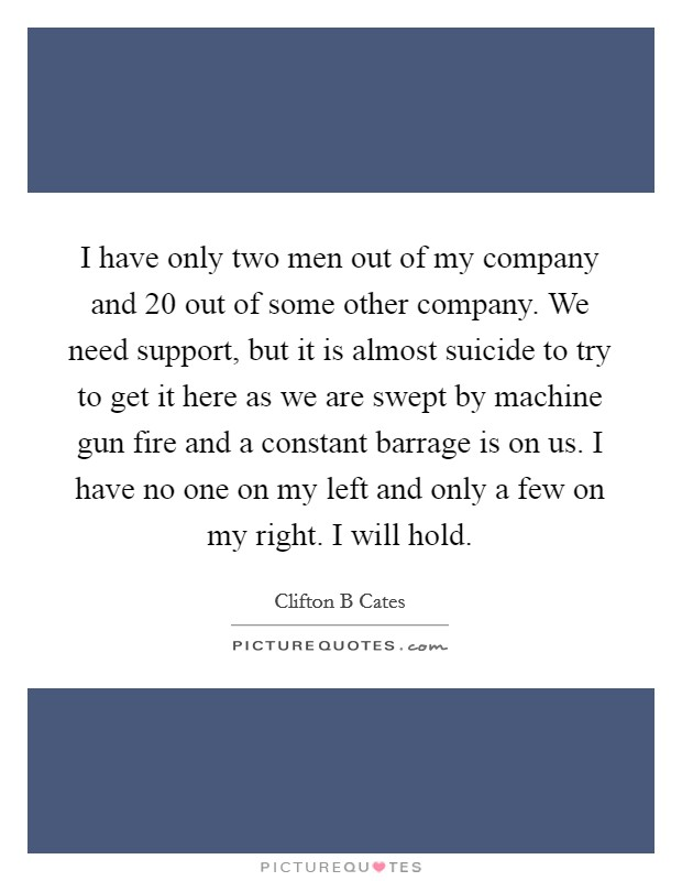 I have only two men out of my company and 20 out of some other company. We need support, but it is almost suicide to try to get it here as we are swept by machine gun fire and a constant barrage is on us. I have no one on my left and only a few on my right. I will hold Picture Quote #1