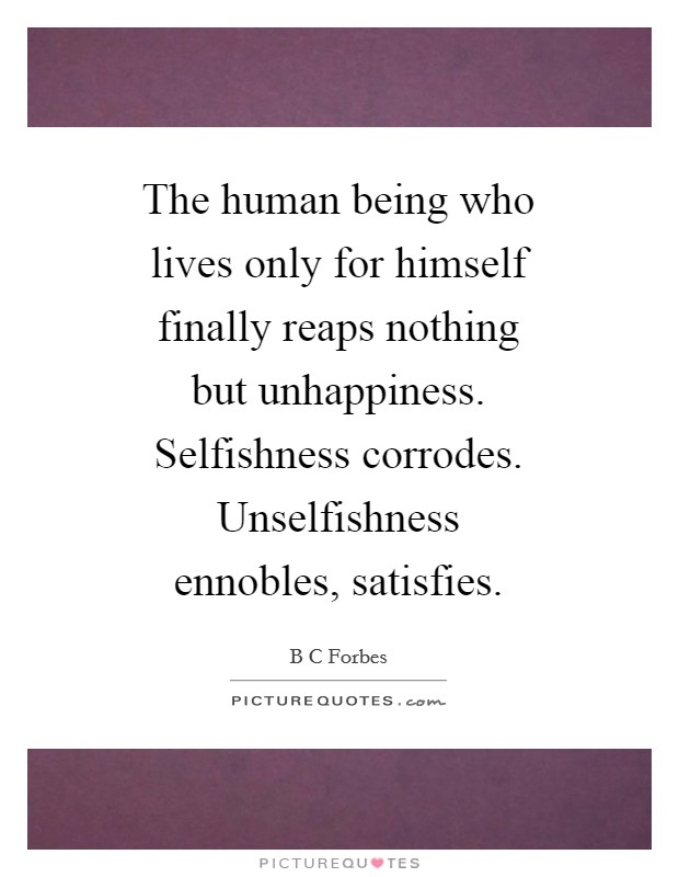 The human being who lives only for himself finally reaps nothing but unhappiness. Selfishness corrodes. Unselfishness ennobles, satisfies Picture Quote #1