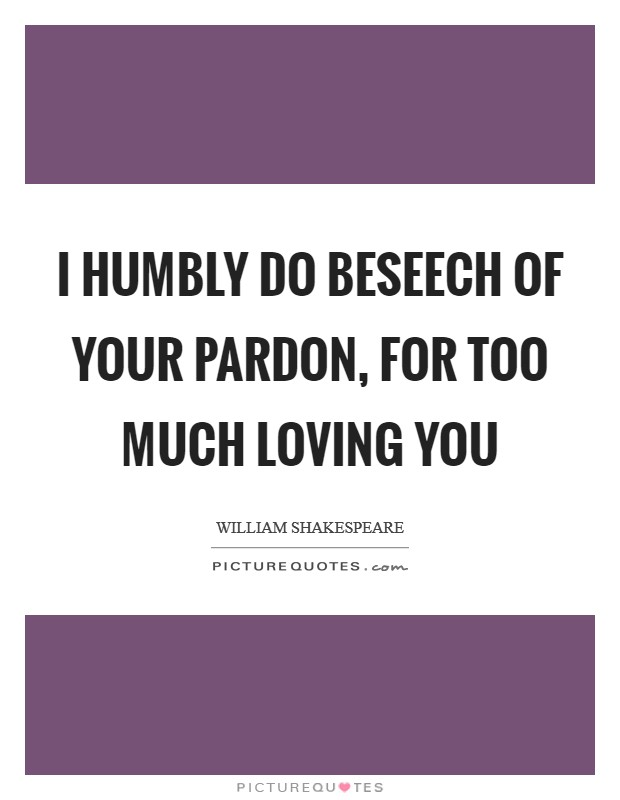 I humbly do beseech of your pardon, For too much loving you Picture Quote #1