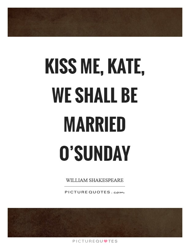 Kiss me, Kate, we shall be married o'Sunday Picture Quote #1