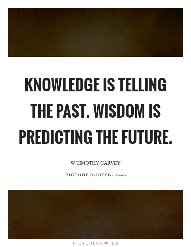 Knowledge is telling the past. Wisdom is predicting the future Picture Quote #1