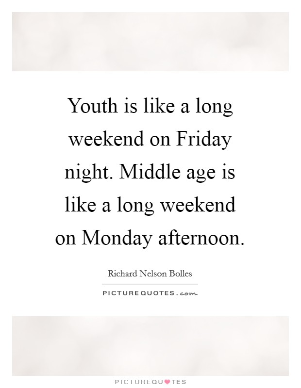 Youth is like a long weekend on Friday night. Middle age is like a long weekend on Monday afternoon Picture Quote #1