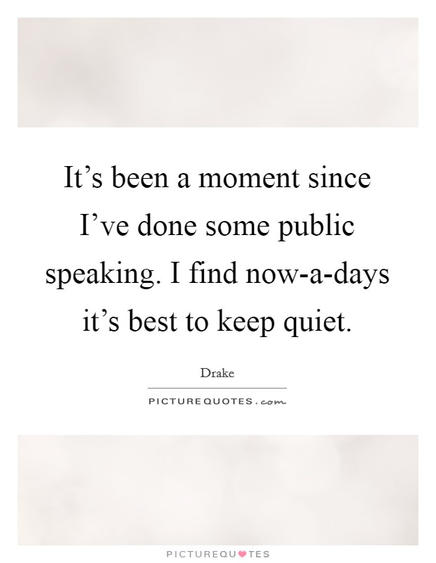 It's been a moment since I've done some public speaking. I find now-a-days it's best to keep quiet Picture Quote #1