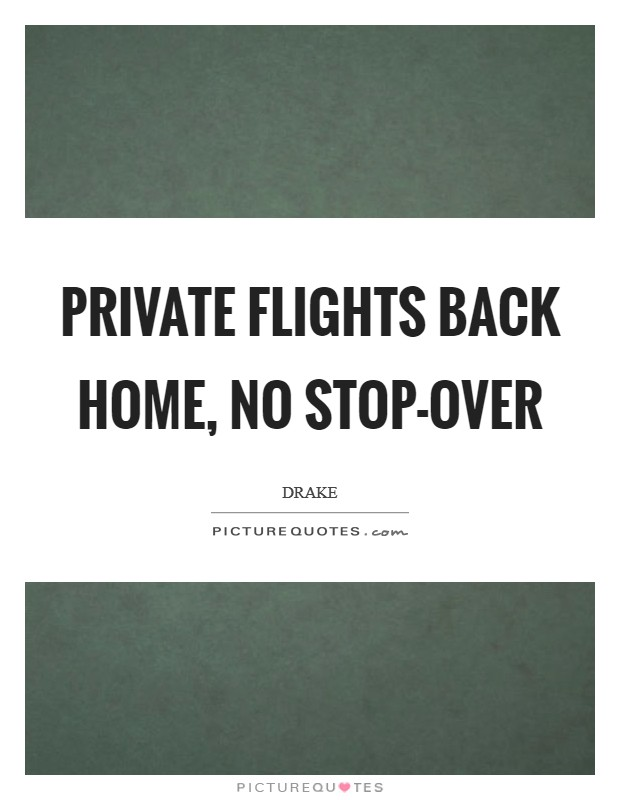 Private flights back home, no stop-over Picture Quote #1