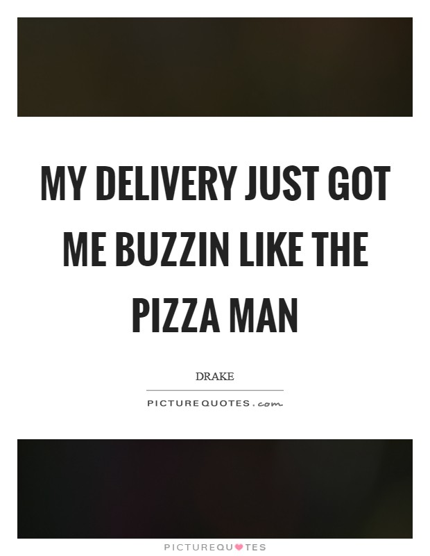My delivery just got me buzzin like the pizza man Picture Quote #1
